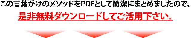 この言葉がけのメソッドをPDFとして簡潔にまとめましたので、是非無料ダウンロードしてご活用ください